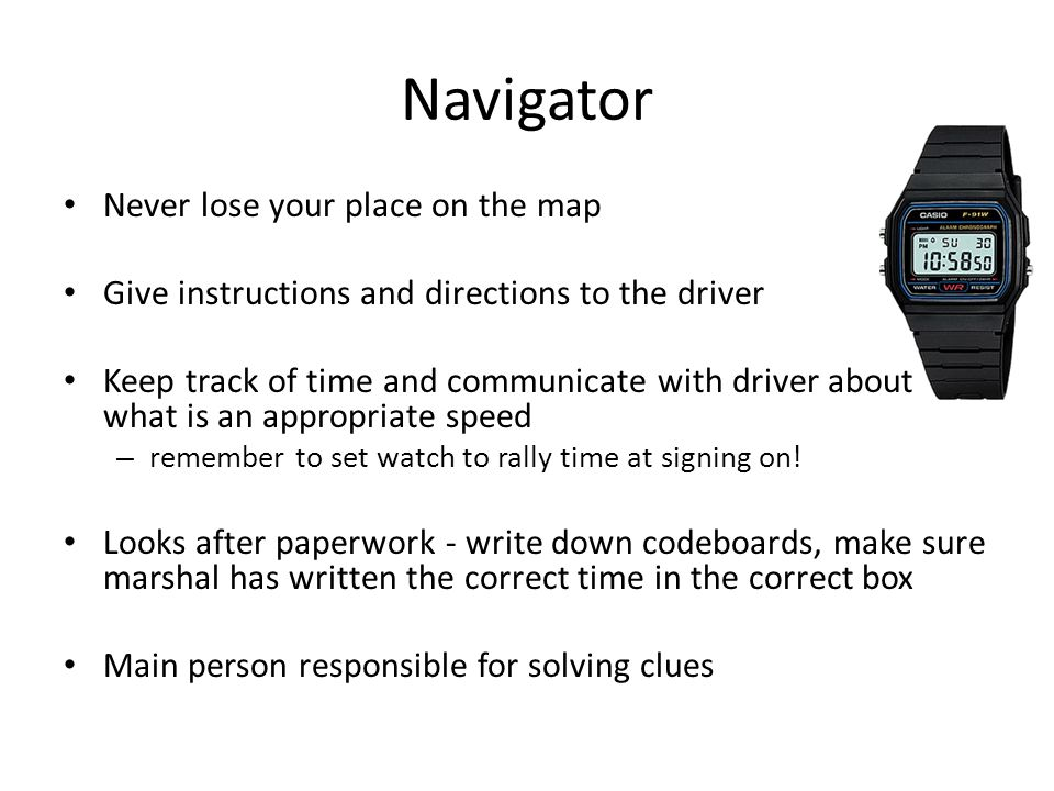 Navigator - Equipment Map(s) – correct edition as noted in regs Pencils – fairly dark (3B/4B) so they are easy to see Cardboard board – to lean on when drawing on map Clipboard – leaning on and keeping paperwork together Rubber Roamer – accurate reference plotting, good idea to have this on a piece of string so you don t lose it at a key moment Digital watch – set to rally time Light and magnifier – Torch or headtorch Travel sickness pills...