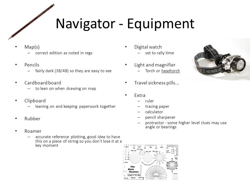 Navigator - Equipment Map(s) – correct edition as noted in regs Pencils – fairly dark (3B/4B) so they are easy to see Cardboard board – to lean on whe