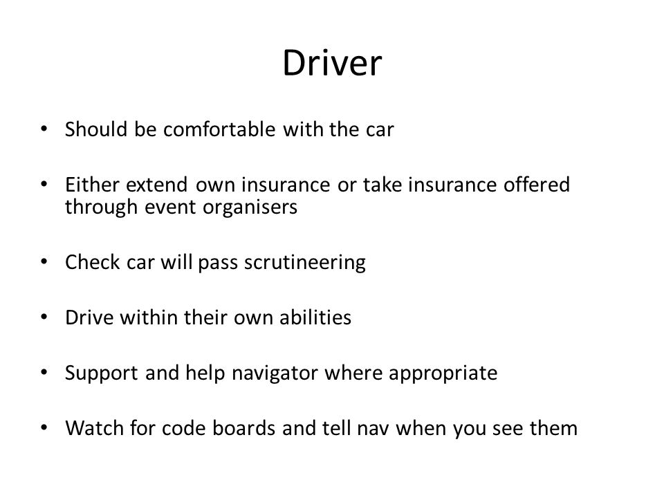 Driver Should be comfortable with the car Either extend own insurance or take insurance offered through event organisers Check car will pass scrutinee