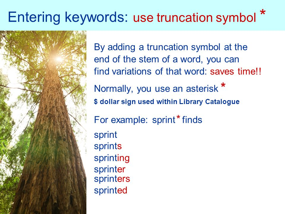 Entering keywords: use truncation symbol * By adding a truncation symbol at the end of the stem of a word, you can find variations of that word: saves time!.