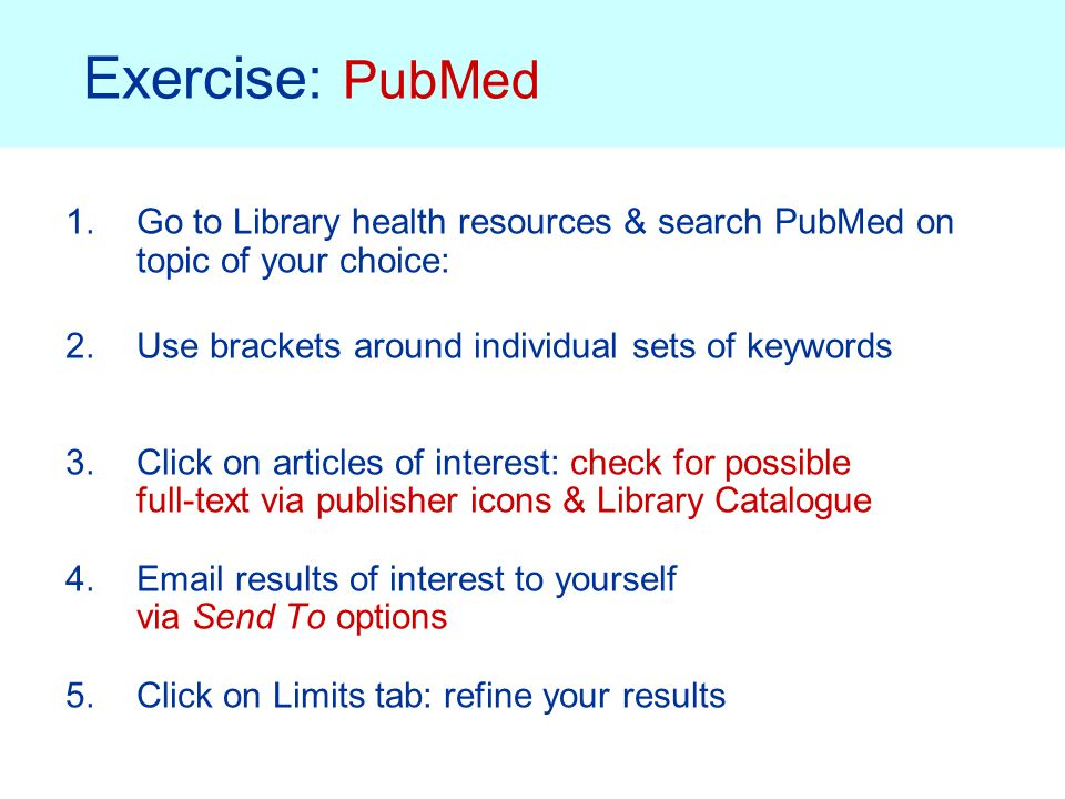 Exercise: PubMed 1.Go to Library health resources & search PubMed on topic of your choice: 2.Use brackets around individual sets of keywords 3.Click on articles of interest: check for possible full-text via publisher icons & Library Catalogue 4.Email results of interest to yourself via Send To options 5.Click on Limits tab: refine your results
