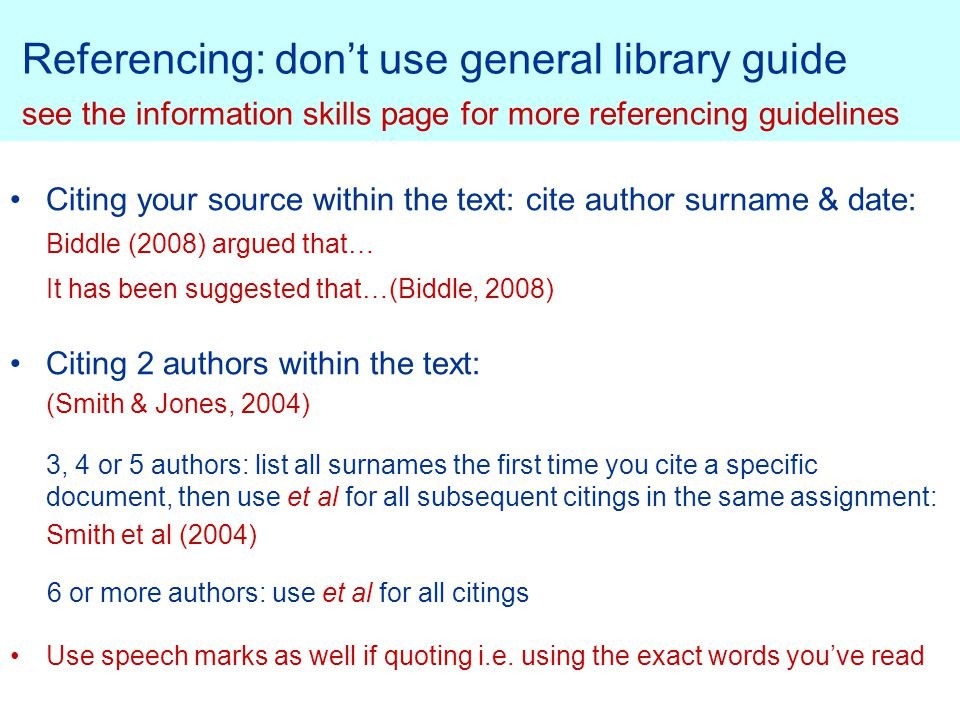 Referencing: don't use general library guide see the information skills page for more referencing guidelines Citing your source within the text: cite author surname & date: Biddle (2008) argued that… It has been suggested that…(Biddle, 2008) Citing 2 authors within the text: (Smith & Jones, 2004) 3, 4 or 5 authors: list all surnames the first time you cite a specific document, then use et al for all subsequent citings in the same assignment: Smith et al (2004) 6 or more authors: use et al for all citings Use speech marks as well if quoting i.e.