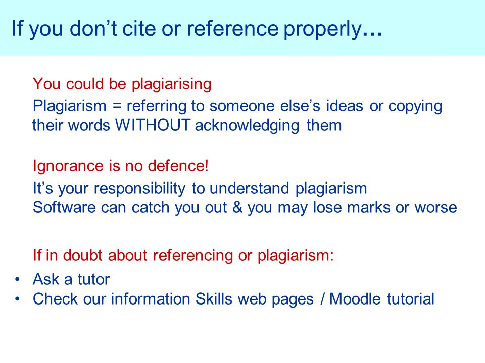 If you don't cite or reference properly… You could be plagiarising Plagiarism = referring to someone else's ideas or copying their words WITHOUT acknowledging them Ignorance is no defence.