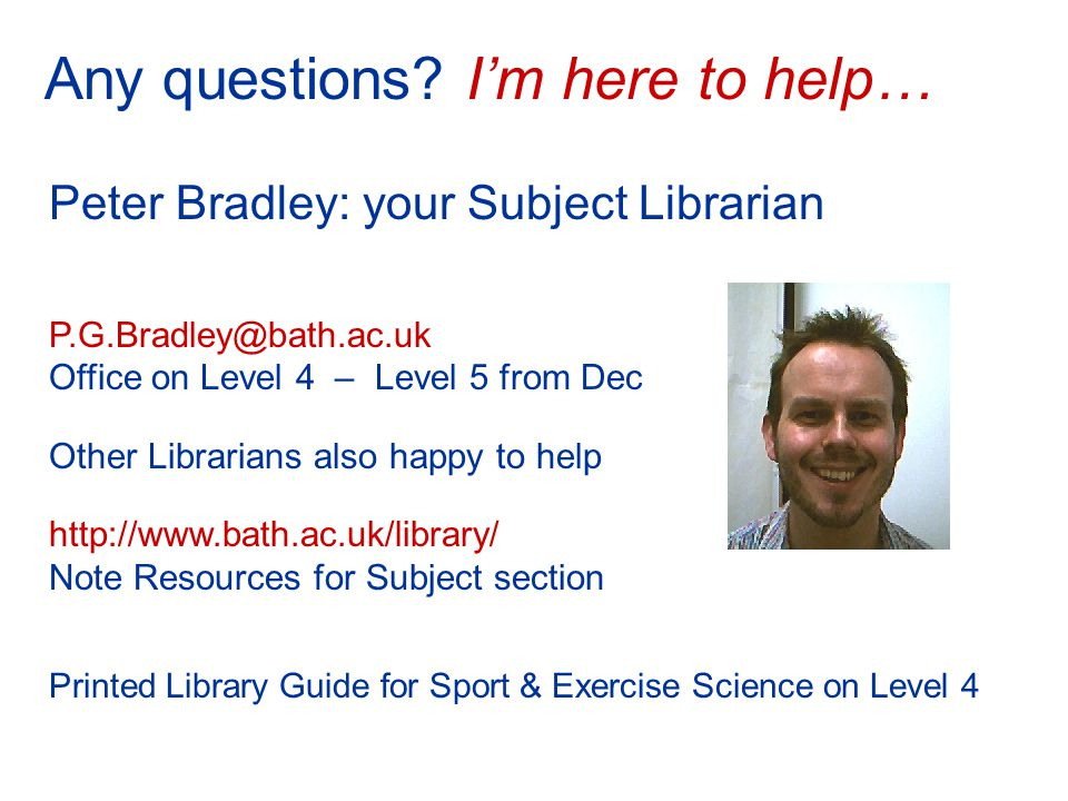 Peter Bradley: your Subject Librarian P.G.Bradley@bath.ac.uk Office on Level 4 – Level 5 from Dec Other Librarians also happy to help http://www.bath.ac.uk/library/ Note Resources for Subject section Printed Library Guide for Sport & Exercise Science on Level 4 Any questions.