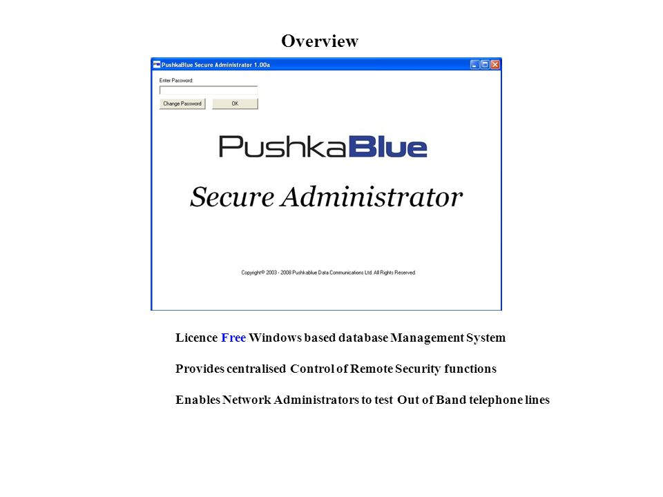 Overview Provides centralised Control of Remote Security functions Licence Free Windows based database Management System Enables Network Administrators to test Out of Band telephone lines