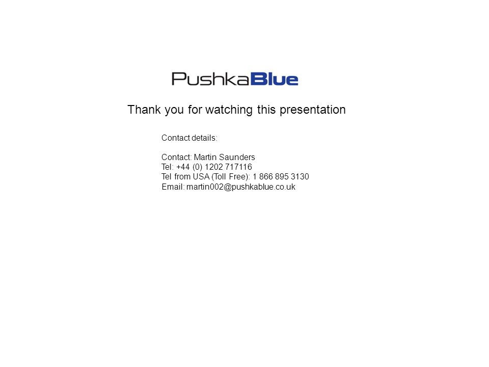 Thank you for watching this presentation Contact details: Contact: Martin Saunders Tel: +44 (0) 1202 717116 Tel from USA (Toll Free): 1 866 895 3130 Email: martin002@pushkablue.co.uk