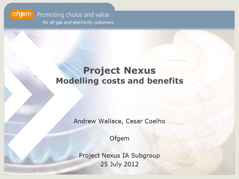 1 Project Nexus Modelling costs and benefits Andrew Wallace, Cesar Coelho Ofgem Project Nexus IA Subgroup 25 July 2012