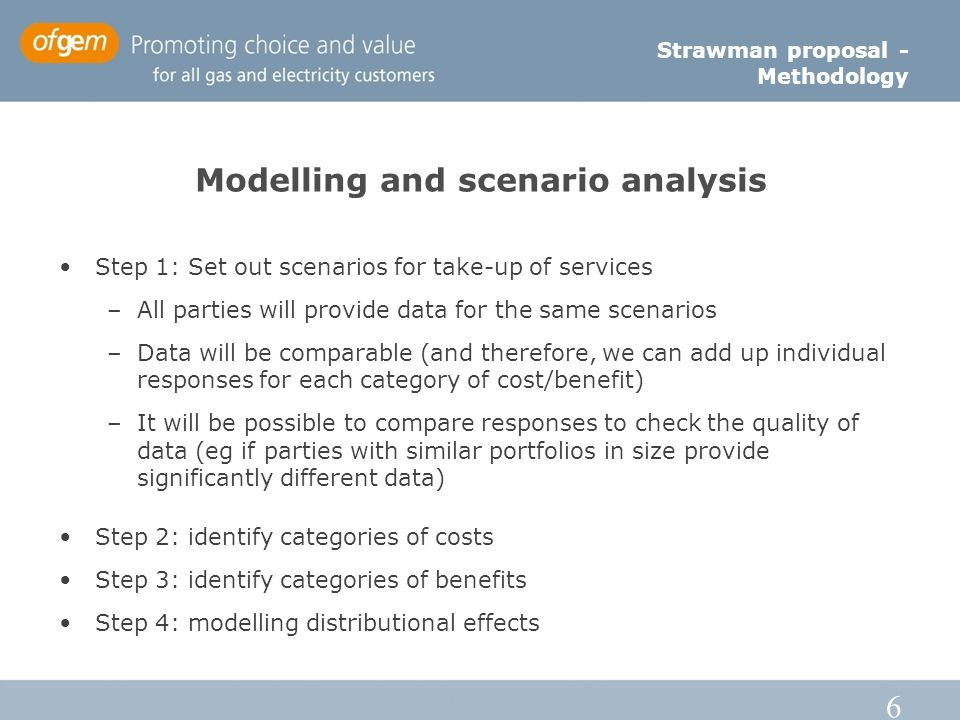 6 Modelling and scenario analysis Step 1: Set out scenarios for take-up of services –All parties will provide data for the same scenarios –Data will b