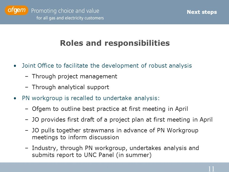 11 Roles and responsibilities Joint Office to facilitate the development of robust analysis –Through project management –Through analytical support PN workgroup is recalled to undertake analysis: –Ofgem to outline best practice at first meeting in April –JO provides first draft of a project plan at first meeting in April –JO pulls together strawmans in advance of PN Workgroup meetings to inform discussion –Industry, through PN workgroup, undertakes analysis and submits report to UNC Panel (in summer) Next steps