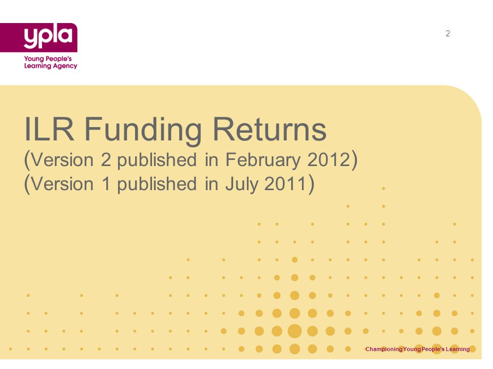ILR Funding Returns ( Version 2 published in February 2012 ) ( Version 1 published in July 2011 ) Championing Young People's Learning 2