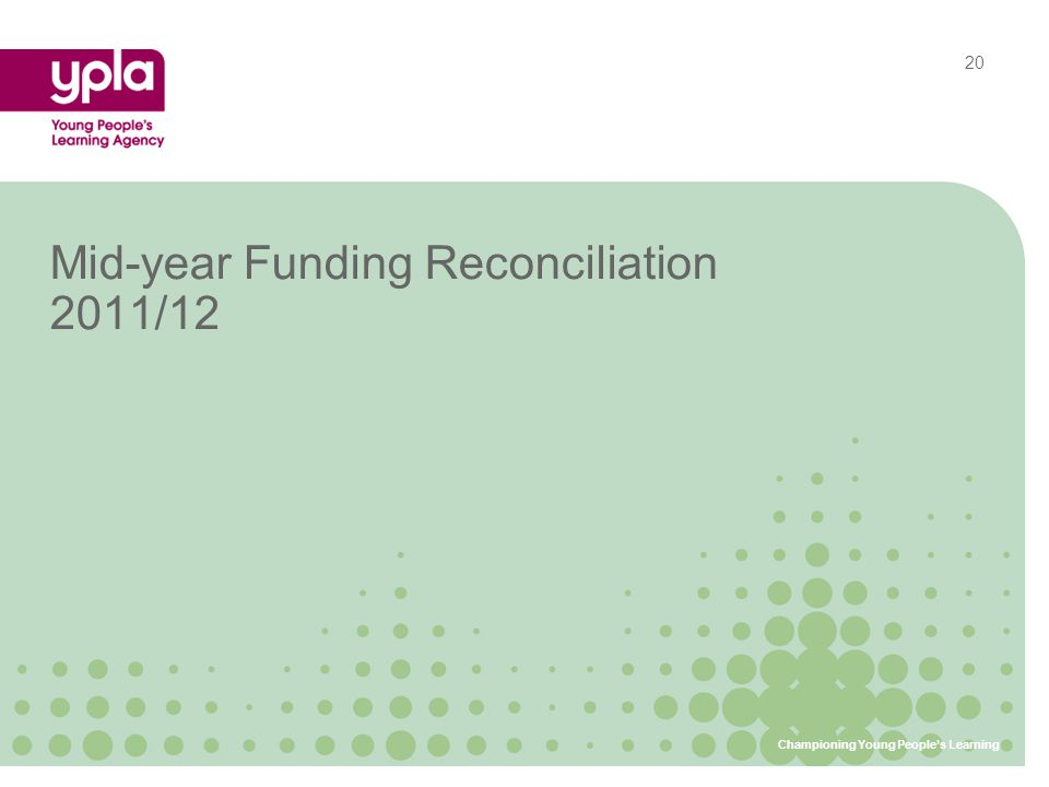 Mid-year Funding Reconciliation 2011/12 Championing Young People's Learning 20