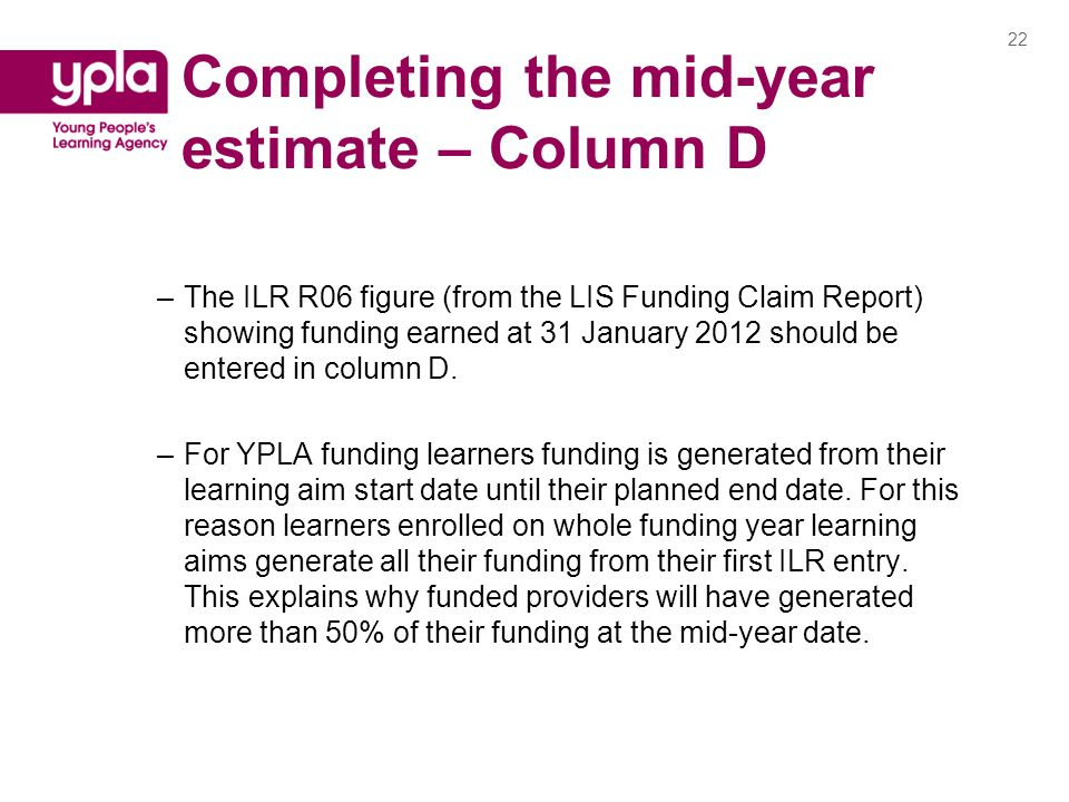 Completing the mid-year estimate – Column D –The ILR R06 figure (from the LIS Funding Claim Report) showing funding earned at 31 January 2012 should be entered in column D.