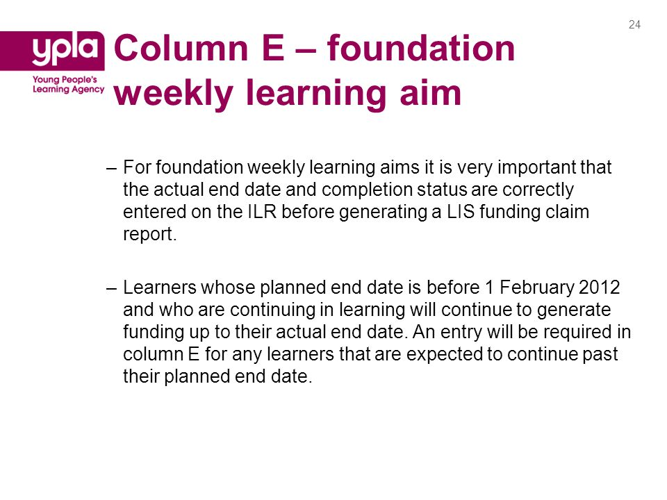Column E – foundation weekly learning aim –For foundation weekly learning aims it is very important that the actual end date and completion status are correctly entered on the ILR before generating a LIS funding claim report.