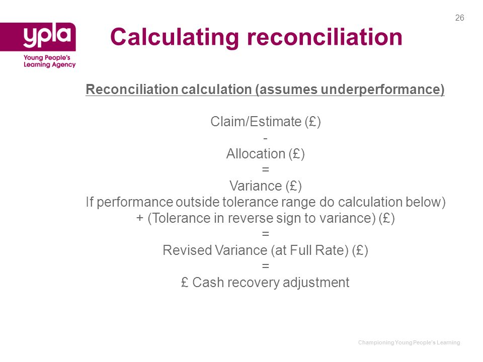 Championing Young People's Learning Calculating reconciliation Reconciliation calculation (assumes underperformance) Claim/Estimate (£) - Allocation (£) = Variance (£) If performance outside tolerance range do calculation below) + (Tolerance in reverse sign to variance) (£) = Revised Variance (at Full Rate) (£) = £ Cash recovery adjustment 26
