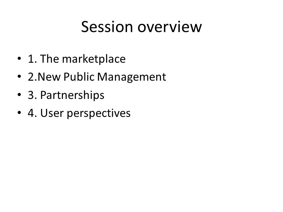 Session overview 1. The marketplace 2.New Public Management 3. Partnerships 4. User perspectives