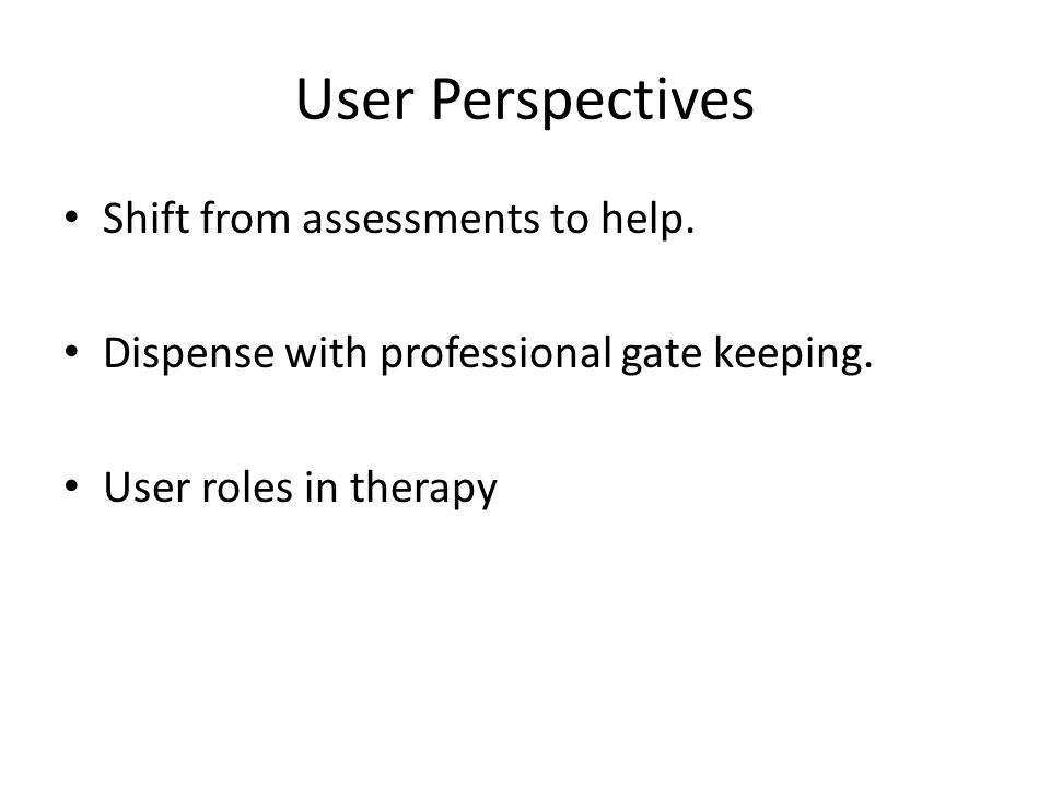 User Perspectives Shift from assessments to help. Dispense with professional gate keeping.
