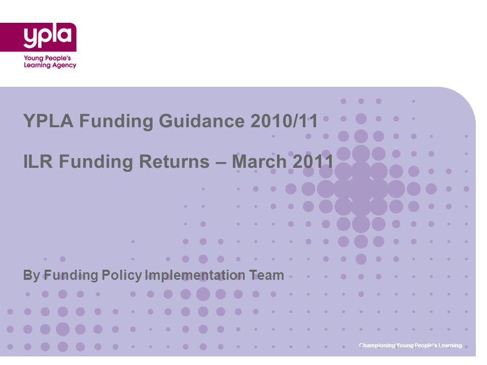 By Funding Policy Implementation Team YPLA Funding Guidance 2010/11 ILR Funding Returns – March 2011 Championing Young People's Learning
