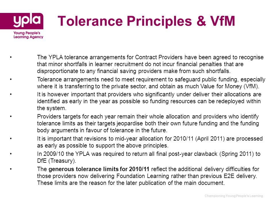 Tolerance Principles & VfM The YPLA tolerance arrangements for Contract Providers have been agreed to recognise that minor shortfalls in learner recruitment do not incur financial penalties that are disproportionate to any financial saving providers make from such shortfalls.