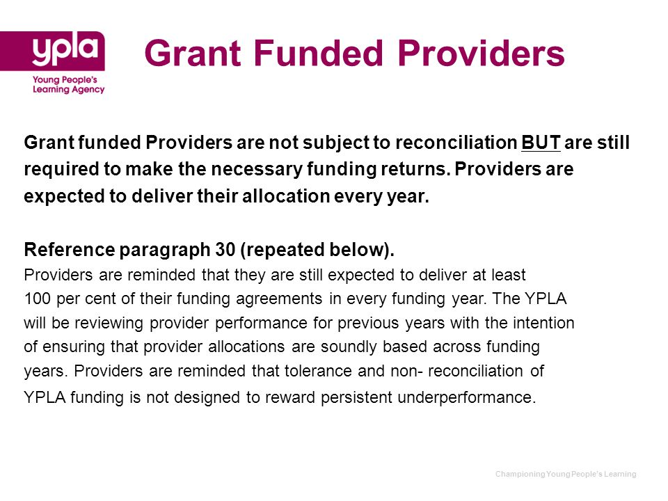 Championing Young People's Learning Grant Funded Providers Grant funded Providers are not subject to reconciliation BUT are still required to make the necessary funding returns.