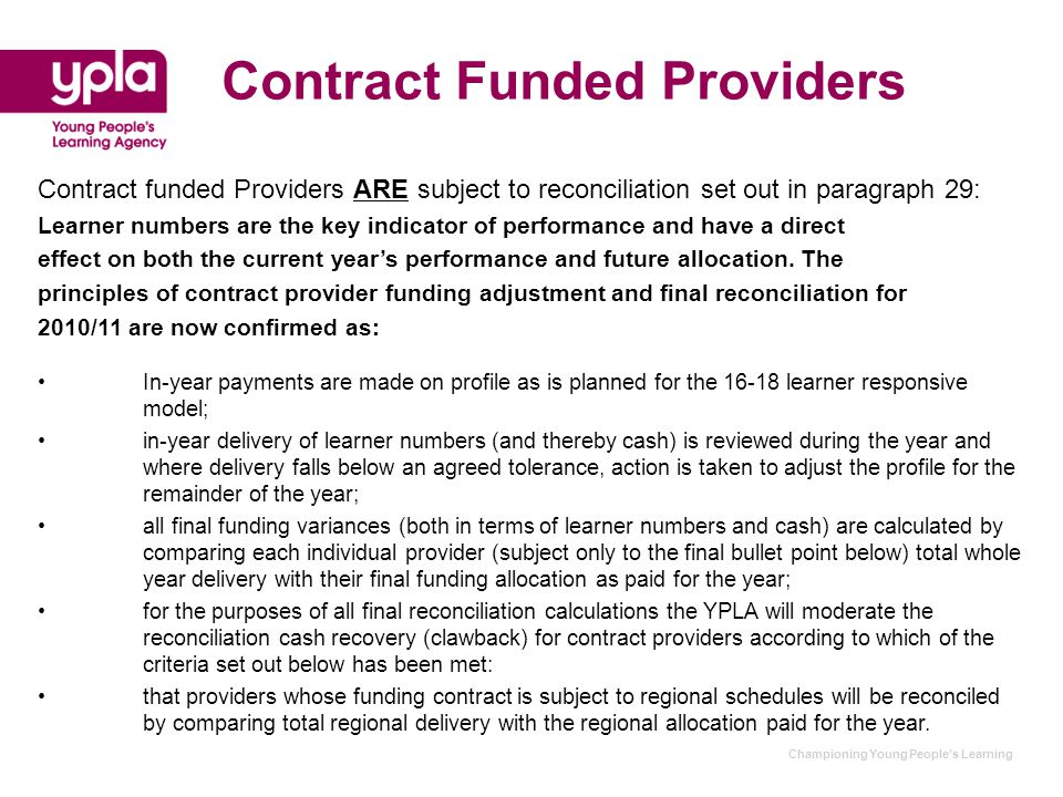 Championing Young People's Learning Contract Funded Providers Contract funded Providers ARE subject to reconciliation set out in paragraph 29: Learner numbers are the key indicator of performance and have a direct effect on both the current year's performance and future allocation.