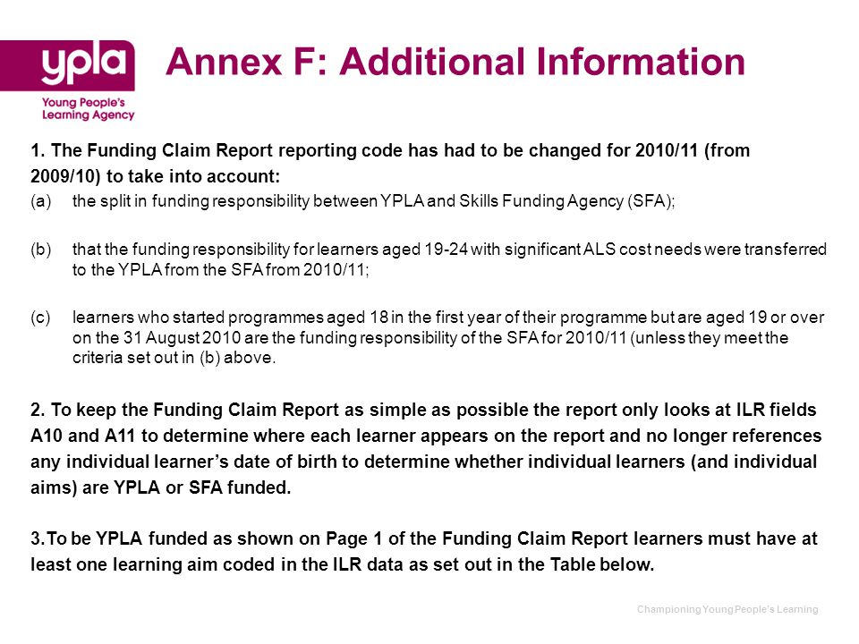 Championing Young People's Learning Annex F: Additional Information 1. The Funding Claim Report reporting code has had to be changed for 2010/11 (from