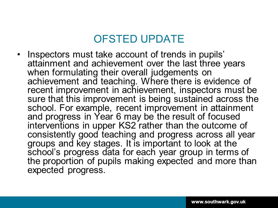 www.southwark.gov.uk OFSTED UPDATE Inspectors must take account of trends in pupils' attainment and achievement over the last three years when formulating their overall judgements on achievement and teaching.