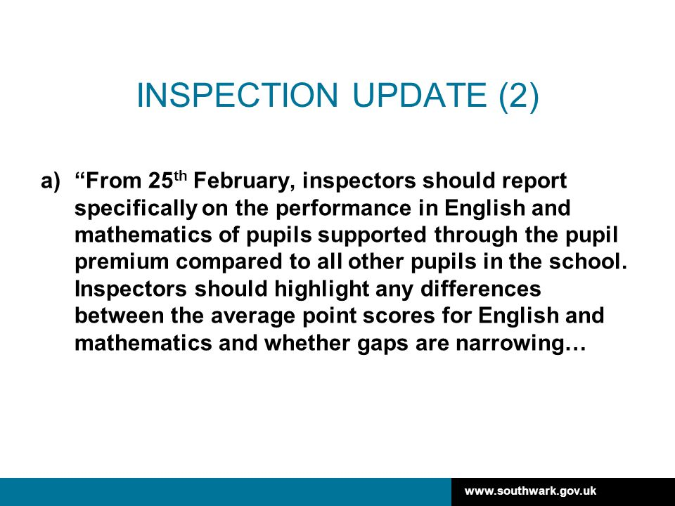 www.southwark.gov.uk INSPECTION UPDATE (2) a) From 25 th February, inspectors should report specifically on the performance in English and mathematics of pupils supported through the pupil premium compared to all other pupils in the school.