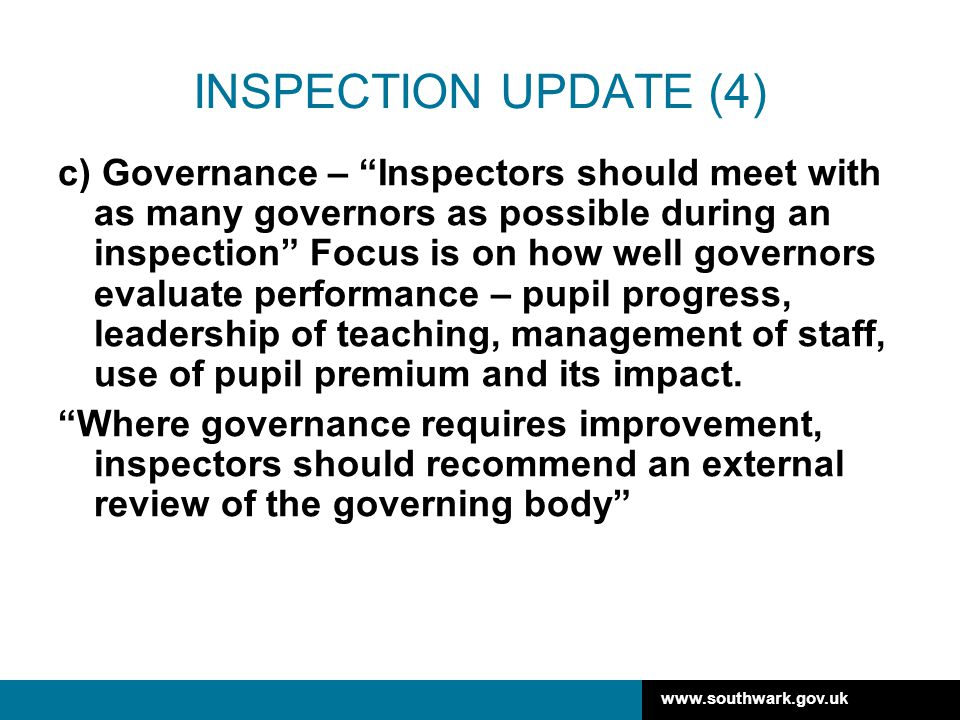 www.southwark.gov.uk INSPECTION UPDATE (4) c) Governance – Inspectors should meet with as many governors as possible during an inspection Focus is on how well governors evaluate performance – pupil progress, leadership of teaching, management of staff, use of pupil premium and its impact.