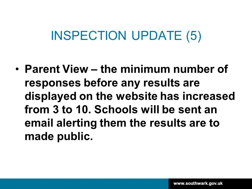www.southwark.gov.uk INSPECTION UPDATE (5) Parent View – the minimum number of responses before any results are displayed on the website has increased from 3 to 10.