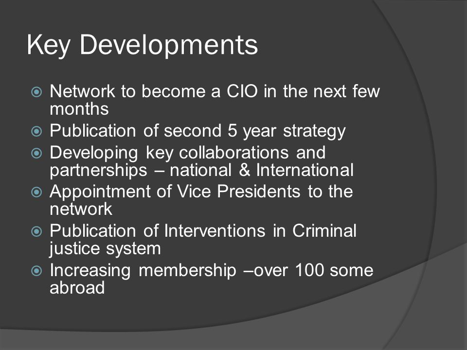 Key Developments  Network to become a CIO in the next few months  Publication of second 5 year strategy  Developing key collaborations and partnerships – national & International  Appointment of Vice Presidents to the network  Publication of Interventions in Criminal justice system  Increasing membership –over 100 some abroad