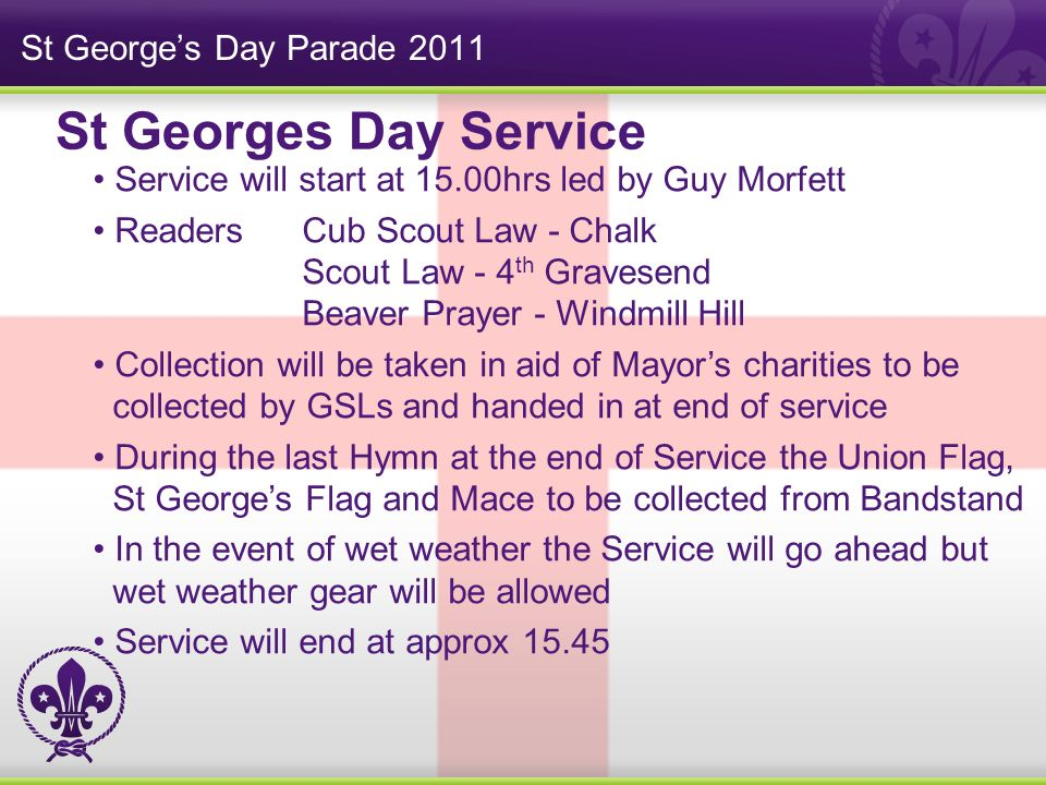 St George's Day Parade 2011 Service will start at 15.00hrs led by Guy Morfett ReadersCub Scout Law - Chalk Scout Law - 4 th Gravesend Beaver Prayer - Windmill Hill Collection will be taken in aid of Mayor's charities to be collected by GSLs and handed in at end of service During the last Hymn at the end of Service the Union Flag, St George's Flag and Mace to be collected from Bandstand In the event of wet weather the Service will go ahead but wet weather gear will be allowed Service will end at approx 15.45 St Georges Day Service