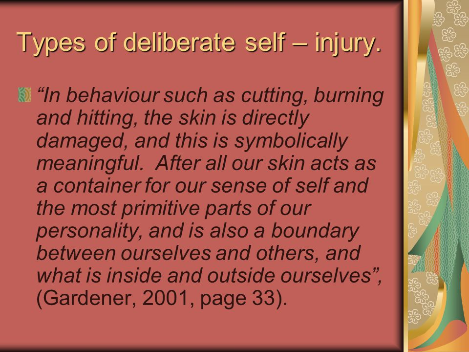 "Types of deliberate self – injury. ""In behaviour such as cutting, burning and hitting, the skin is directly damaged, and this is symbolically meaningf"