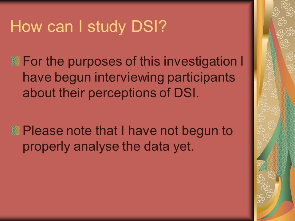 How can I study DSI? For the purposes of this investigation I have begun interviewing participants about their perceptions of DSI. Please note that I