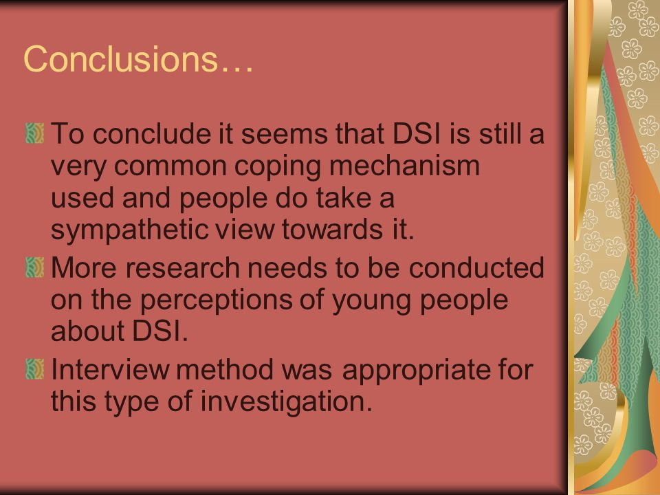 Conclusions… To conclude it seems that DSI is still a very common coping mechanism used and people do take a sympathetic view towards it. More researc