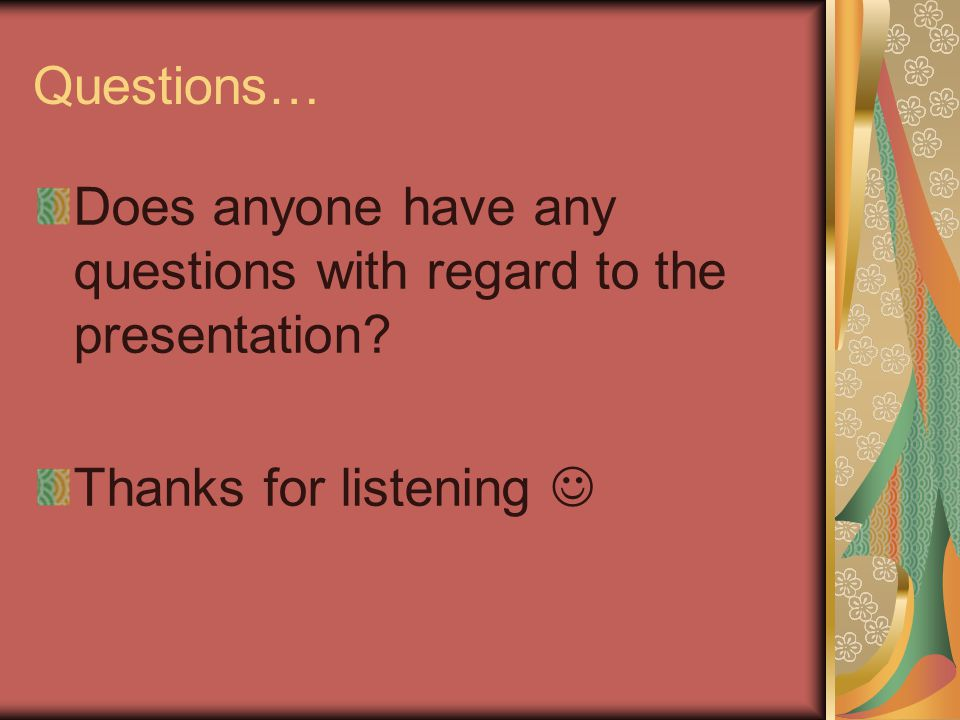 Questions… Does anyone have any questions with regard to the presentation? Thanks for listening