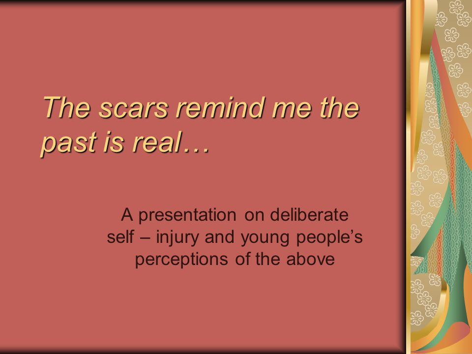 The scars remind me the past is real… A presentation on deliberate self – injury and young people's perceptions of the above