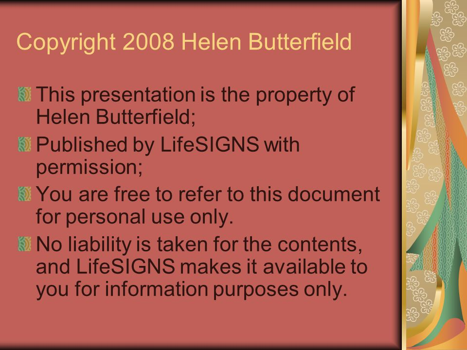 Copyright 2008 Helen Butterfield This presentation is the property of Helen Butterfield; Published by LifeSIGNS with permission; You are free to refer
