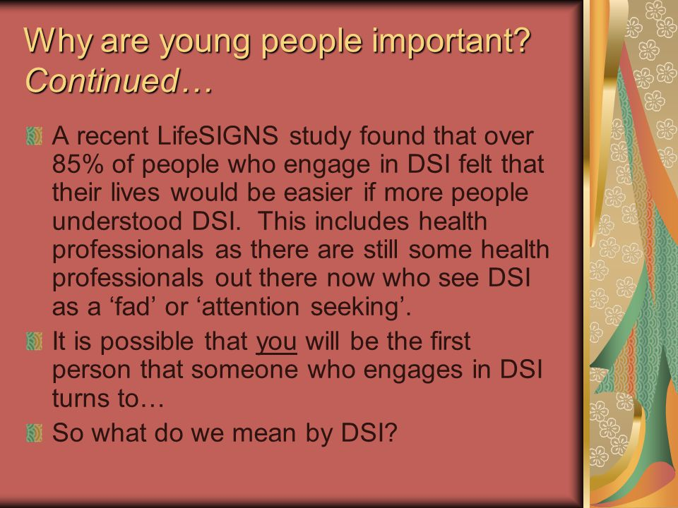 Why are young people important? Continued… A recent LifeSIGNS study found that over 85% of people who engage in DSI felt that their lives would be eas