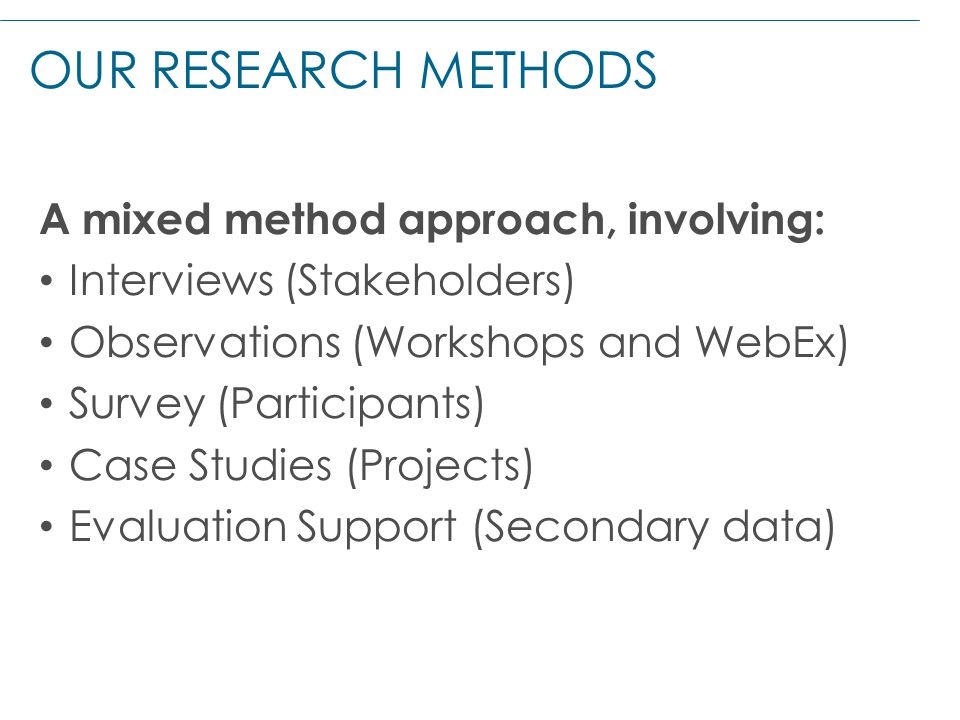OUR RESEARCH METHODS A mixed method approach, involving: Interviews (Stakeholders) Observations (Workshops and WebEx) Survey (Participants) Case Studies (Projects) Evaluation Support (Secondary data)
