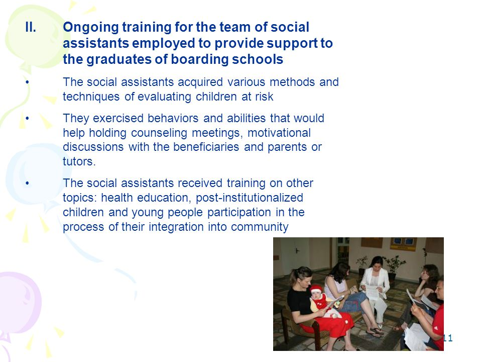 11 II.Ongoing training for the team of social assistants employed to provide support to the graduates of boarding schools The social assistants acquired various methods and techniques of evaluating children at risk They exercised behaviors and abilities that would help holding counseling meetings, motivational discussions with the beneficiaries and parents or tutors.
