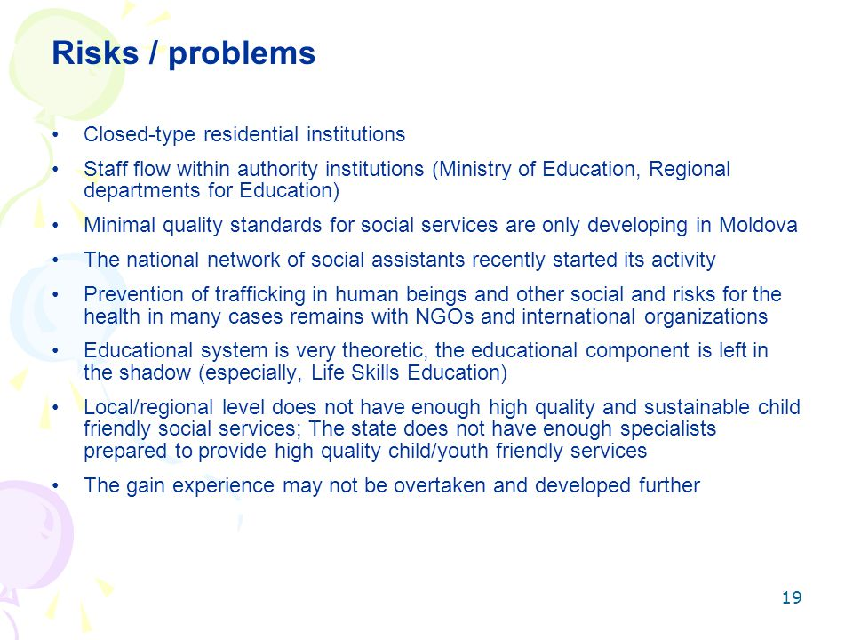 19 Risks / problems Closed-type residential institutions Staff flow within authority institutions (Ministry of Education, Regional departments for Education) Minimal quality standards for social services are only developing in Moldova The national network of social assistants recently started its activity Prevention of trafficking in human beings and other social and risks for the health in many cases remains with NGOs and international organizations Educational system is very theoretic, the educational component is left in the shadow (especially, Life Skills Education) Local/regional level does not have enough high quality and sustainable child friendly social services; The state does not have enough specialists prepared to provide high quality child/youth friendly services The gain experience may not be overtaken and developed further