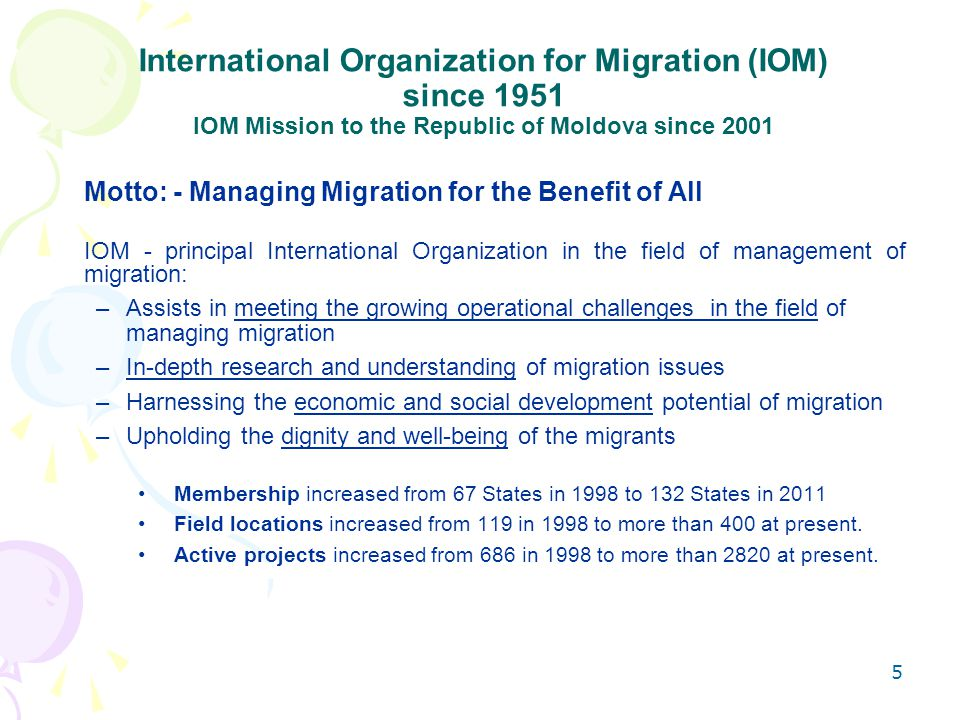 5 International Organization for Migration (IOM) since 1951 IOM Mission to the Republic of Moldova since 2001 Motto: - Managing Migration for the Benefit of All IOM - principal International Organization in the field of management of migration: –Assists in meeting the growing operational challenges in the field of managing migration –In-depth research and understanding of migration issues –Harnessing the economic and social development potential of migration –Upholding the dignity and well-being of the migrants Membership increased from 67 States in 1998 to 132 States in 2011 Field locations increased from 119 in 1998 to more than 400 at present.
