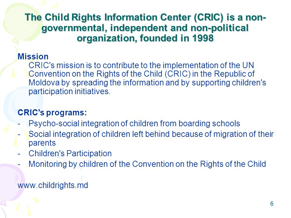 6 The Child Rights Information Center (CRIC) is a non- governmental, independent and non-political organization, founded in 1998 Mission CRIC s mission is to contribute to the implementation of the UN Convention on the Rights of the Child (CRIC) in the Republic of Moldova by spreading the information and by supporting children s participation initiatives.