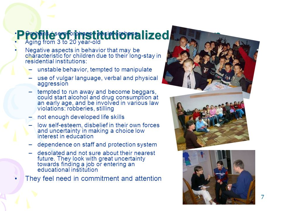 7 Profile of institutionalized children Orphans / semi-orphans / social orphans Aging from 3 to 20 year-old Negative aspects in behavior that may be characteristic for children due to their long-stay in residential institutions: –unstable behavior, tempted to manipulate –use of vulgar language, verbal and physical aggression –tempted to run away and become beggars, could start alcohol and drug consumption at an early age, and be involved in various law violations: robberies, stilling –not enough developed life skills –low self-esteem, disbelief in their own forces and uncertainty in making a choice low interest in education –dependence on staff and protection system –desolated and not sure about their nearest future.