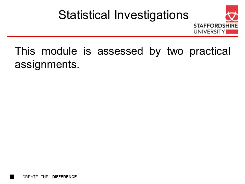 CREATE THE DIFFERENCE Statistical Investigations This module is assessed by two practical assignments.