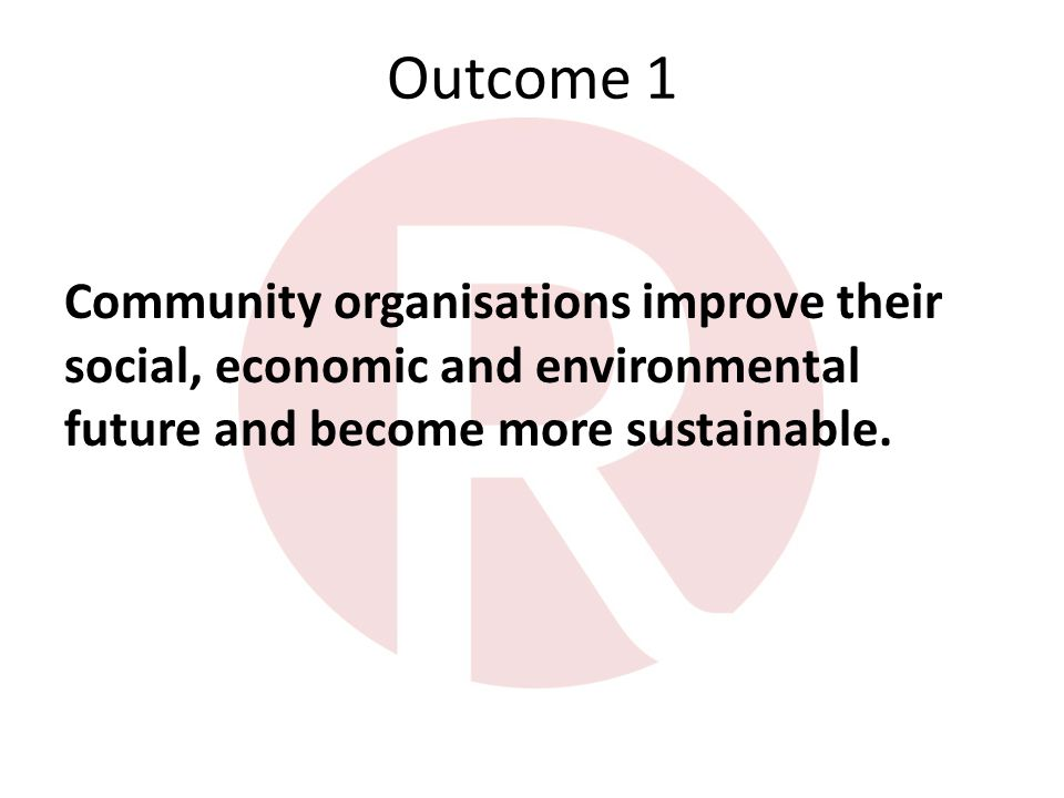 Outcome 1 Community organisations improve their social, economic and environmental future and become more sustainable.