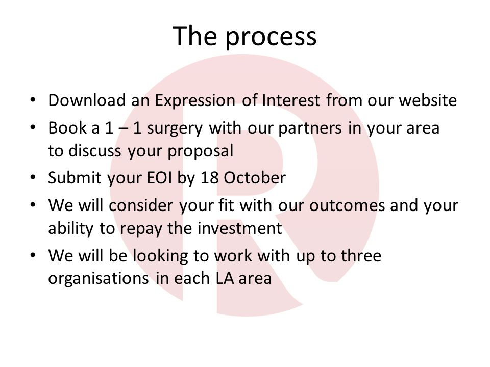The process Download an Expression of Interest from our website Book a 1 – 1 surgery with our partners in your area to discuss your proposal Submit your EOI by 18 October We will consider your fit with our outcomes and your ability to repay the investment We will be looking to work with up to three organisations in each LA area