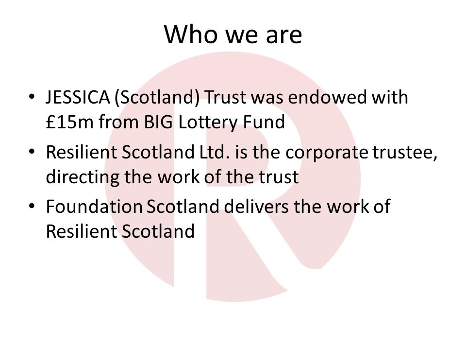 Who we are JESSICA (Scotland) Trust was endowed with £15m from BIG Lottery Fund Resilient Scotland Ltd.