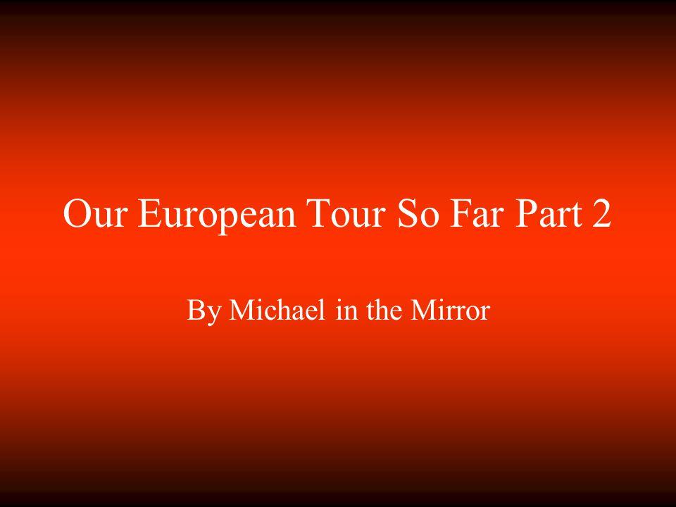 Our European Tour So Far Part 2 By Michael in the Mirror