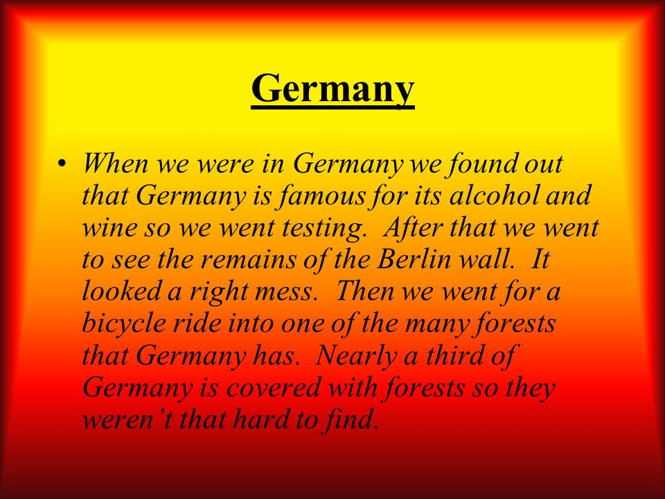 Germany When we were in Germany we found out that Germany is famous for its alcohol and wine so we went testing.